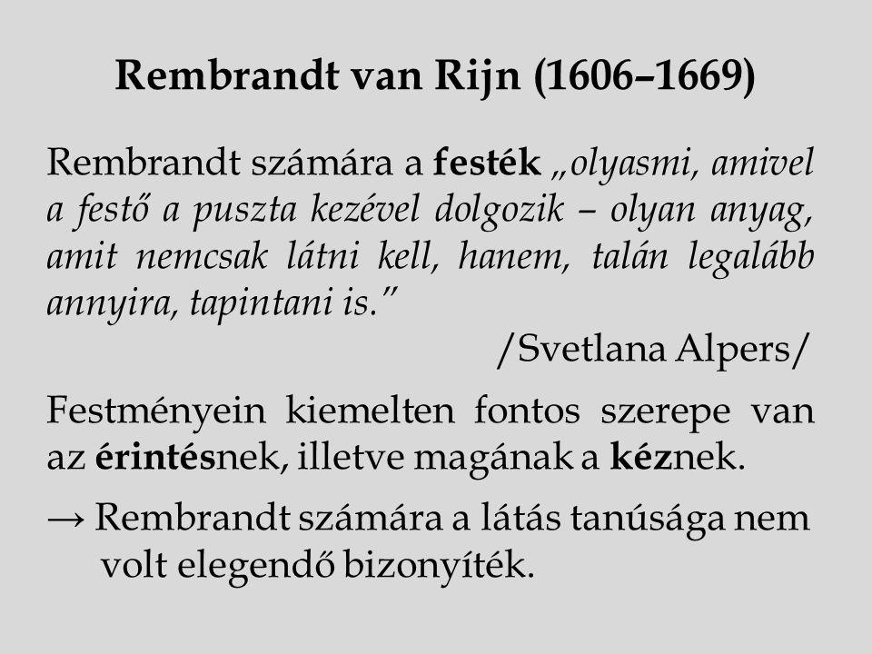 """Rembrandt van Rijn (1606–1669) Rembrandt számára a festék """"olyasmi, amivel a festő a puszta kezével dolgozik – olyan anyag, amit nemcsak látni kell, h"""