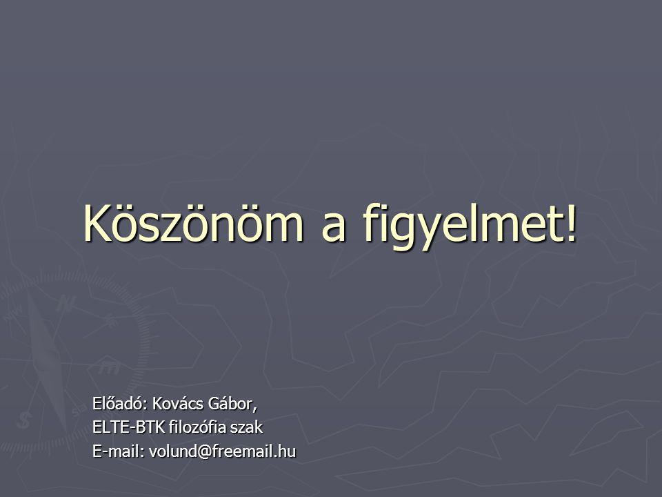 Köszönöm a figyelmet! Előadó: Kovács Gábor, ELTE-BTK filozófia szak E-mail: volund@freemail.hu