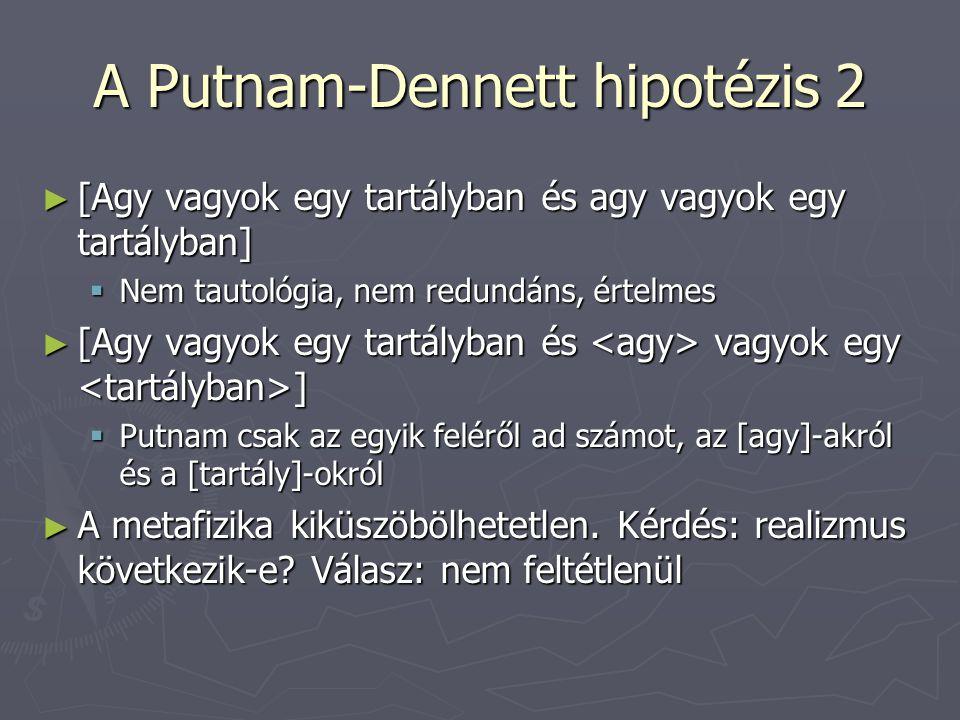 A Putnam-Dennett hipotézis 2 ► [Agy vagyok egy tartályban és agy vagyok egy tartályban]  Nem tautológia, nem redundáns, értelmes ► [Agy vagyok egy tartályban és vagyok egy ]  Putnam csak az egyik feléről ad számot, az [agy]-akról és a [tartály]-okról ► A metafizika kiküszöbölhetetlen.