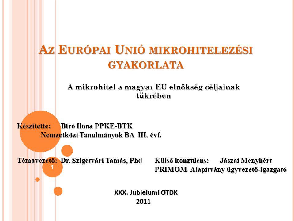 A Z E URÓPAI U NIÓ MIKROHITELEZÉSI GYAKORLATA A mikrohitel a magyar EU elnökség céljainak tükrében 1 Készítette: Bíró Ilona PPKE-BTK Nemzetközi Tanulm