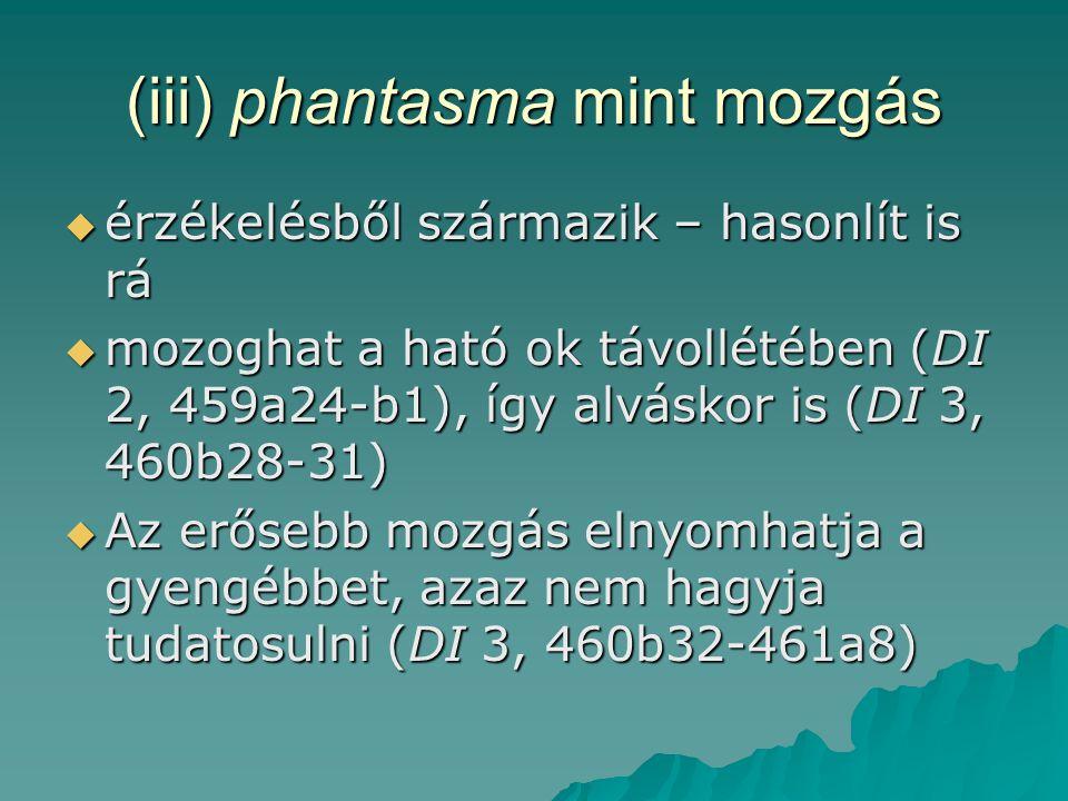 (iii) phantasma mint mozgás  érzékelésből származik – hasonlít is rá  mozoghat a ható ok távollétében (DI 2, 459a24-b1), így alváskor is (DI 3, 460b28-31)  Az erősebb mozgás elnyomhatja a gyengébbet, azaz nem hagyja tudatosulni (DI 3, 460b32-461a8)
