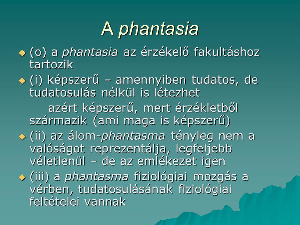 A phantasia  (o) a phantasia az érzékelő fakultáshoz tartozik  (i) képszerű – amennyiben tudatos, de tudatosulás nélkül is létezhet azért képszerű, mert érzékletből származik (ami maga is képszerű)  (ii) az álom-phantasma tényleg nem a valóságot reprezentálja, legfeljebb véletlenül – de az emlékezet igen  (iii) a phantasma fiziológiai mozgás a vérben, tudatosulásának fiziológiai feltételei vannak