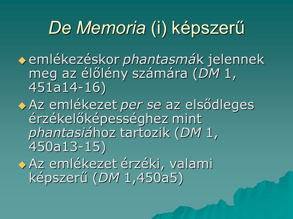 De Memoria (i) képszerű  emlékezéskor phantasmák jelennek meg az élőlény számára (DM 1, 451a14-16)  Az emlékezet per se az elsődleges érzékelőképességhez mint phantasiához tartozik (DM 1, 450a13-15)  Az emlékezet érzéki, valami képszerű (DM 1,450a5)