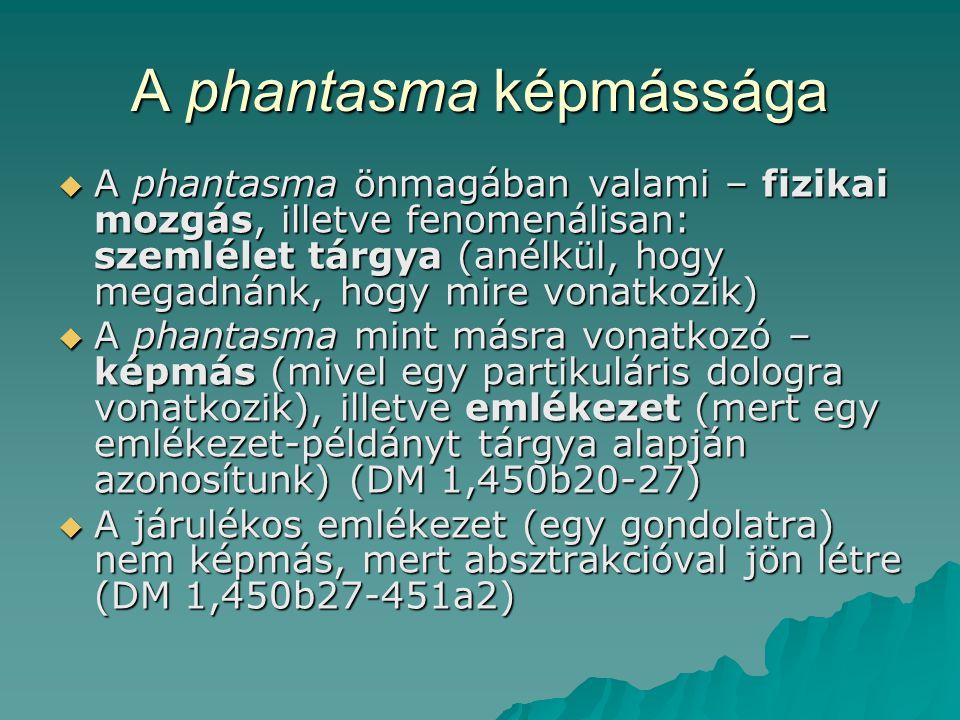 A phantasma képmássága  A phantasma önmagában valami – fizikai mozgás, illetve fenomenálisan: szemlélet tárgya (anélkül, hogy megadnánk, hogy mire vonatkozik)  A phantasma mint másra vonatkozó – képmás (mivel egy partikuláris dologra vonatkozik), illetve emlékezet (mert egy emlékezet-példányt tárgya alapján azonosítunk) (DM 1,450b20-27)  A járulékos emlékezet (egy gondolatra) nem képmás, mert absztrakcióval jön létre (DM 1,450b27-451a2)