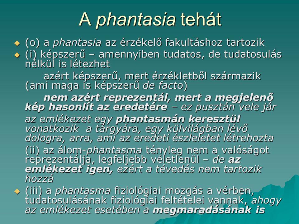 A phantasia tehát  (o) a phantasia az érzékelő fakultáshoz tartozik  (i) képszerű – amennyiben tudatos, de tudatosulás nélkül is létezhet azért képszerű, mert érzékletből származik (ami maga is képszerű de facto) nem azért reprezentál, mert a megjelenő kép hasonlít az eredetére – ez pusztán vele jár az emlékezet egy phantasmán keresztül vonatkozik a tárgyára, egy külvilágban lévő dologra, arra, ami az eredeti észleletet létrehozta (ii) az álom-phantasma tényleg nem a valóságot reprezentálja, legfeljebb véletlenül – de az emlékezet igen, ezért a tévedés nem tartozik hozzá  (iii) a phantasma fiziológiai mozgás a vérben, tudatosulásának fiziológiai feltételei vannak, ahogy az emlékezet esetében a megmaradásának is