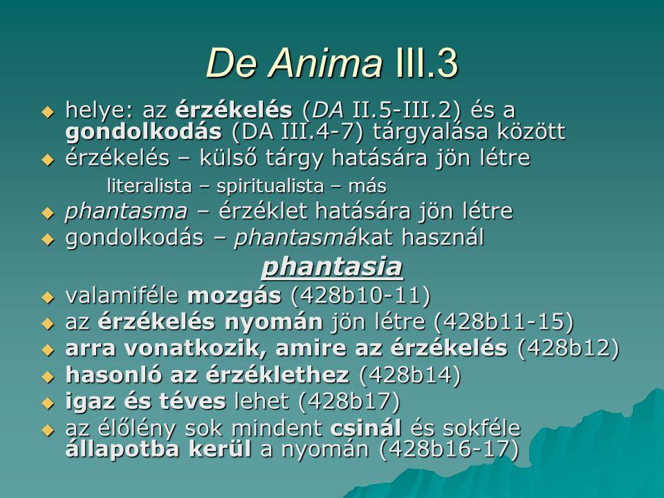 De Anima III.3  helye: az érzékelés (DA II.5-III.2) és a gondolkodás (DA III.4-7) tárgyalása között  érzékelés – külső tárgy hatására jön létre literalista – spiritualista – más  phantasma – érzéklet hatására jön létre  gondolkodás – phantasmákat használ phantasia  valamiféle mozgás (428b10-11)  az érzékelés nyomán jön létre (428b11-15)  arra vonatkozik, amire az érzékelés (428b12)  hasonló az érzéklethez (428b14)  igaz és téves lehet (428b17)  az élőlény sok mindent csinál és sokféle állapotba kerül a nyomán (428b16-17)
