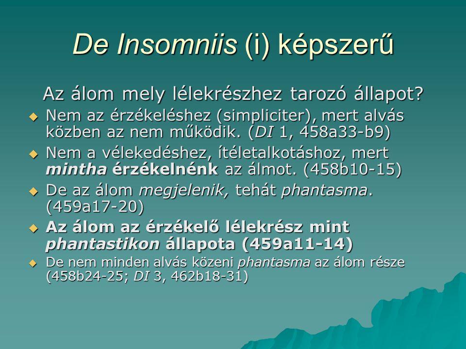 De Insomniis (i) képszerű Az álom mely lélekrészhez tarozó állapot?  Nem az érzékeléshez (simpliciter), mert alvás közben az nem működik. (DI 1, 458a