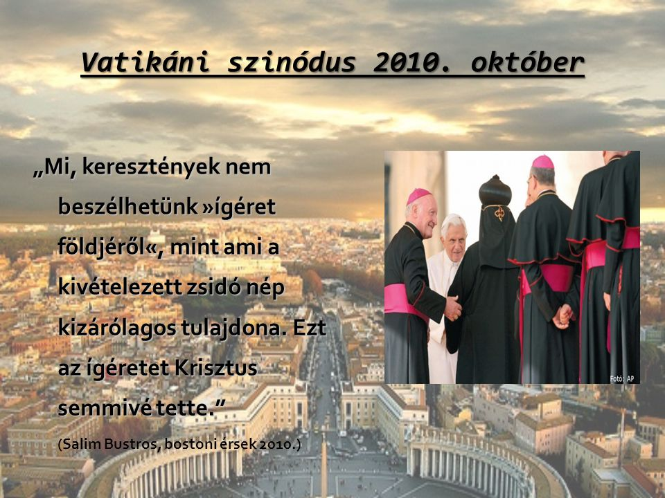 """Vatikáni szinódus 2010. október """"Mi, keresztények nem beszélhetünk »ígéret földjéről«, mint ami a kivételezett zsidó nép kizárólagos tulajdona. Ezt az"""