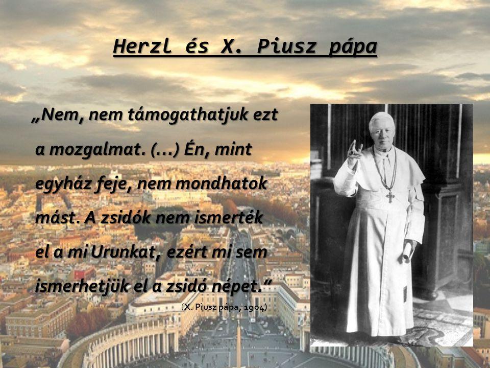 """Herzl és X. Piusz pápa """"Nem, nem támogathatjuk ezt a mozgalmat. (…) Én, mint egyház feje, nem mondhatok mást. A zsidók nem ismerték el a mi Urunkat, e"""