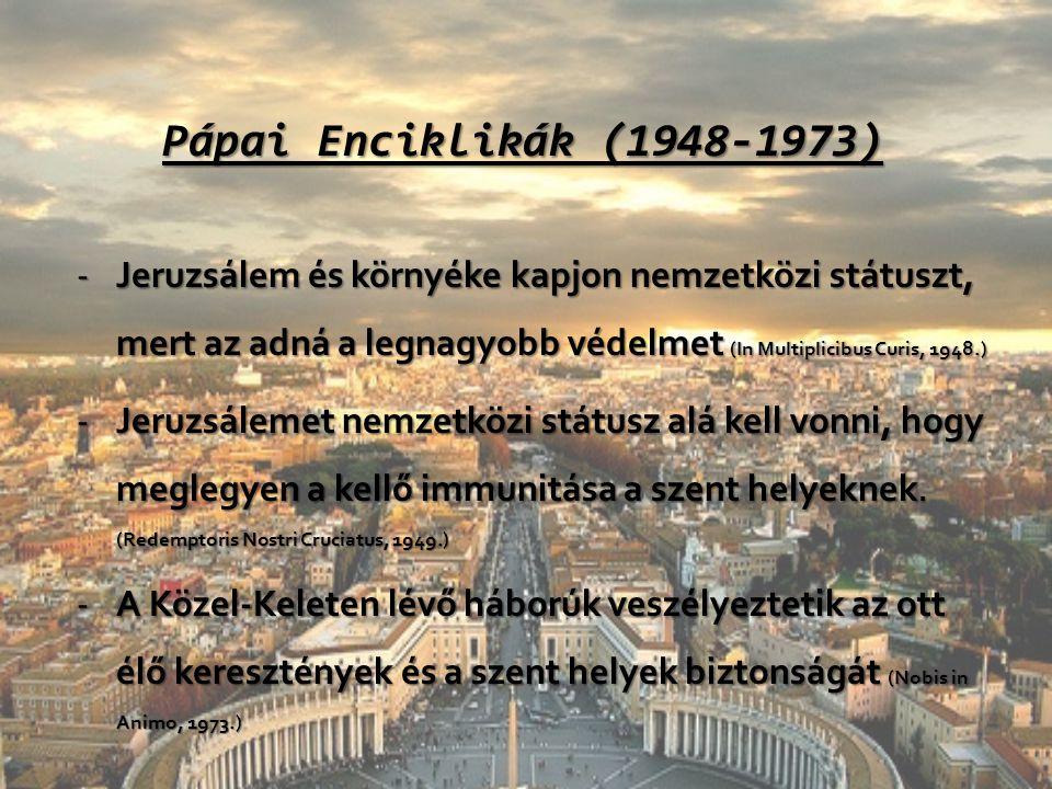 Pápai Enciklikák (1948-1973) -Jeruzsálem és környéke kapjon nemzetközi státuszt, mert az adná a legnagyobb védelmet (In Multiplicibus Curis, 1948.) -J