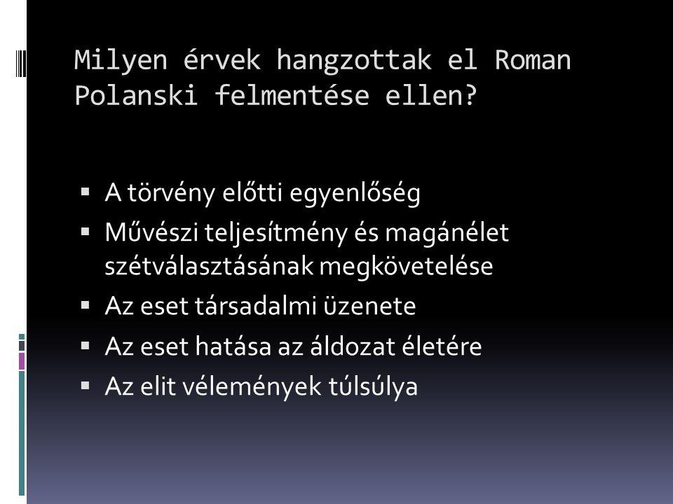 Milyen érvek hangzottak el Roman Polanski felmentése ellen?  A törvény előtti egyenlőség  Művészi teljesítmény és magánélet szétválasztásának megköv