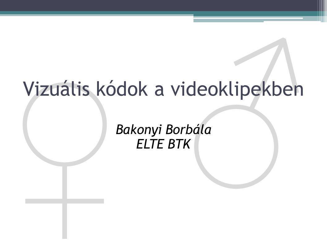 ♀ ♂ Vizuális kódok a videoklipekben Bakonyi Borbála ELTE BTK