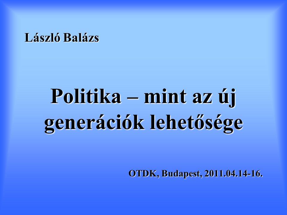László Balázs Politika – mint az új generációk lehetősége OTDK, Budapest, 2011.04.14-16.