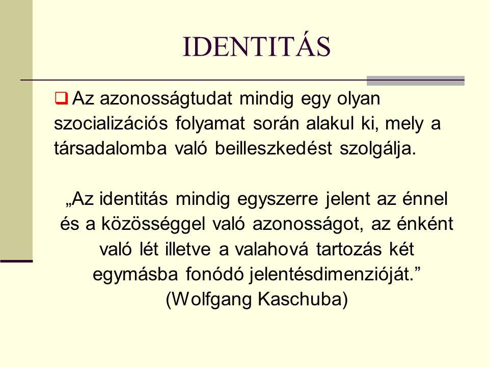IDENTITÁS  Az azonosságtudat mindig egy olyan szocializációs folyamat során alakul ki, mely a társadalomba való beilleszkedést szolgálja.