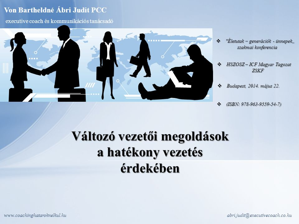 """www.coachinghataroknelkul.huabri.judit@executivecoach.co.hu  (ISBN: 978-963-9559-54-7)  Életutak – generációk - ünnepek"""" szakmai konferencia szakmai konferencia  HSZOSZ – ICF Magyar Tagozat ZSKF ZSKF  Budapest, 2014."""