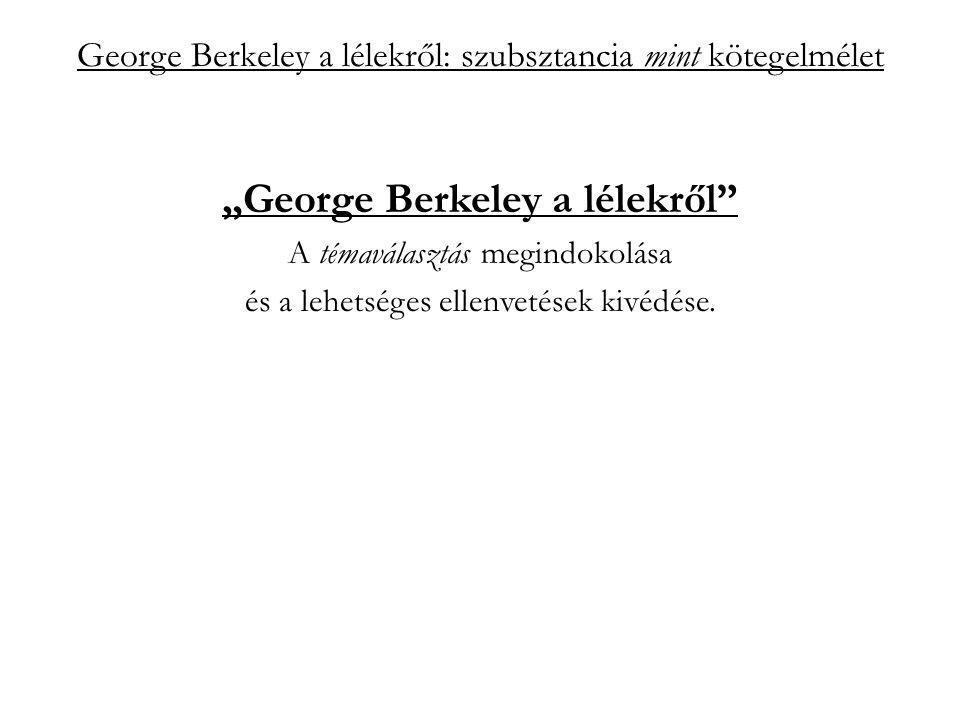 """George Berkeley a lélekről: szubsztancia mint kötegelmélet """"szubsztancia mint kötegelmélet A lélek aktív szubsztancia és mindig gondolkodik """"Ebből nyilvánvalóan az következik, hogy a lélek mindig gondolkodik: és valóban, úgy vélem, nem lesz könnyű dolga annak, aki gondolatban el akarná választani vagy vonatkoztatni a szellem létezését attól, hogy gondolkodik. (Alapelvek 98 §)"""
