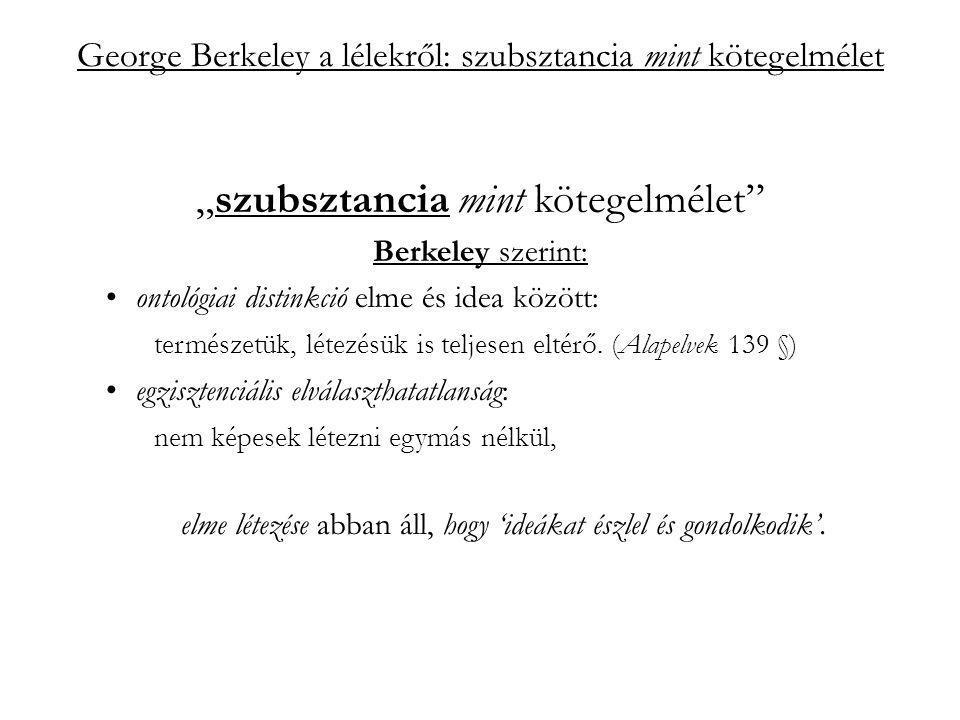 """George Berkeley a lélekről: szubsztancia mint kötegelmélet """"szubsztancia mint kötegelmélet Berkeley szerint: ontológiai distinkció elme és idea között: természetük, létezésük is teljesen eltérő."""