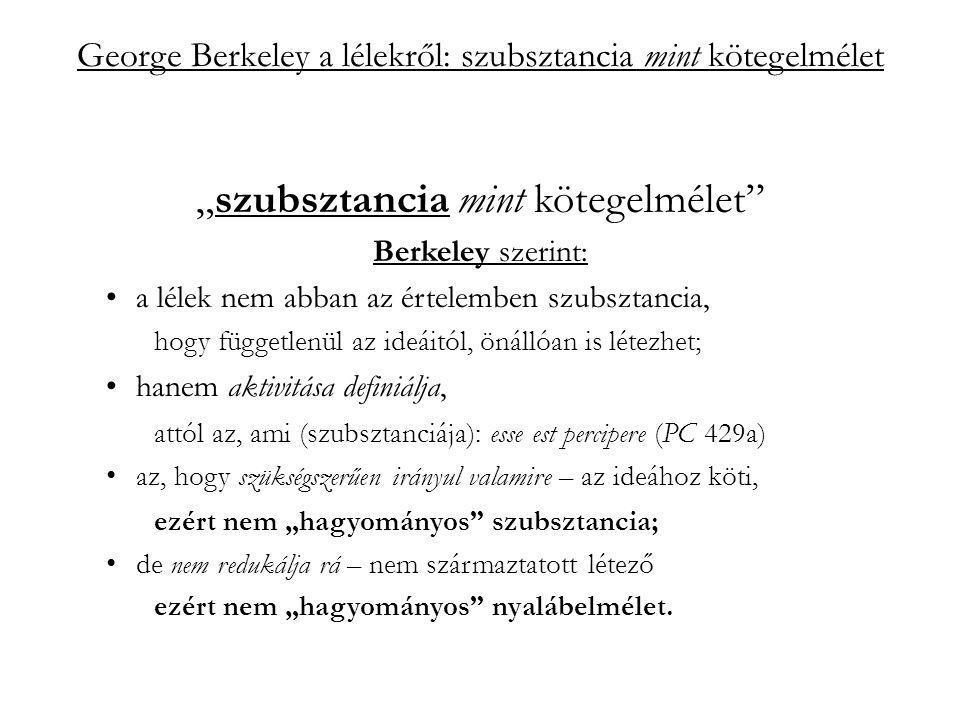 """George Berkeley a lélekről: szubsztancia mint kötegelmélet """"szubsztancia mint kötegelmélet Berkeley szerint: a lélek nem abban az értelemben szubsztancia, hogy függetlenül az ideáitól, önállóan is létezhet; hanem aktivitása definiálja, attól az, ami (szubsztanciája): esse est percipere (PC 429a) az, hogy szükségszerűen irányul valamire – az ideához köti, ezért nem """"hagyományos szubsztancia; de nem redukálja rá – nem származtatott létező ezért nem """"hagyományos nyalábelmélet."""