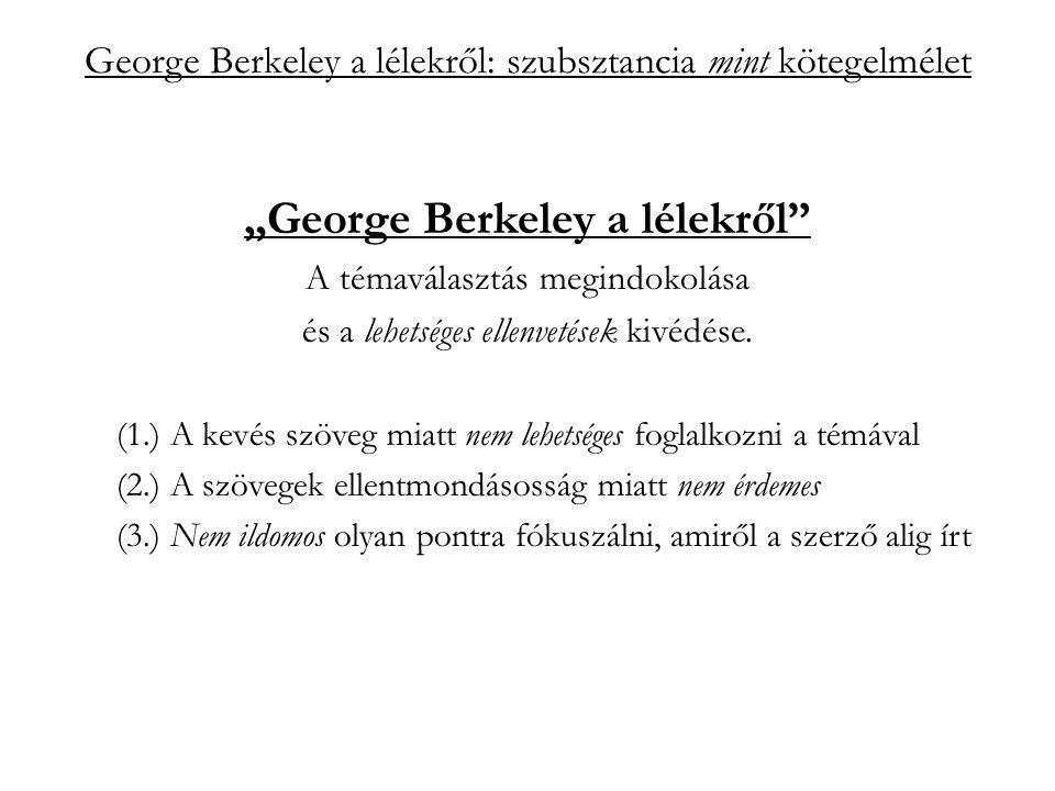 """George Berkeley a lélekről: szubsztancia mint kötegelmélet """"szubsztancia mint kötegelmélet a hagyományos felfogás szerint: perszisztencia: állandóságával a változás alapja, alanya; függetlenség: a szubsztancia független létező: egyszerűség (Leibniz)"""