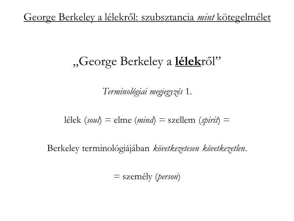 """George Berkeley a lélekről: szubsztancia mint kötegelmélet """"szubsztancia mint kötegelmélet Berkeley szerint: a lélek nem abban az értelemben szubsztancia, hogy függetlenül az ideáitól, önállóan is létezhet; hanem aktivitása definiálja, attól az, ami (szubsztanciája): esse est percipere (PC 429a)"""