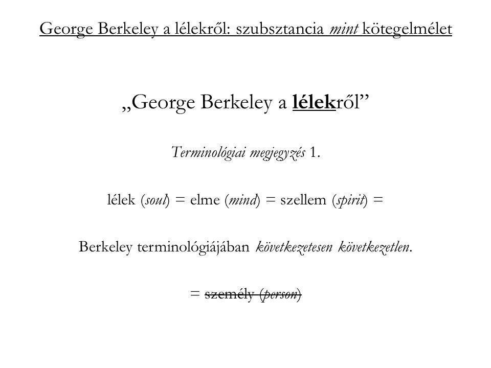 """George Berkeley a lélekről: szubsztancia mint kötegelmélet """"szubsztancia mint kötegelmélet Berkeley szerint: a lélek nem abban az értelemben szubsztancia, hogy függetlenül az ideáitól, önállóan is létezhet; hanem aktivitása definiálja, attól az, ami (szubsztanciája): esse est percipere (PC 429a) az, hogy szükségszerűen irányul valamire – az ideához köti, ezért nem """"hagyományos szubsztancia;"""