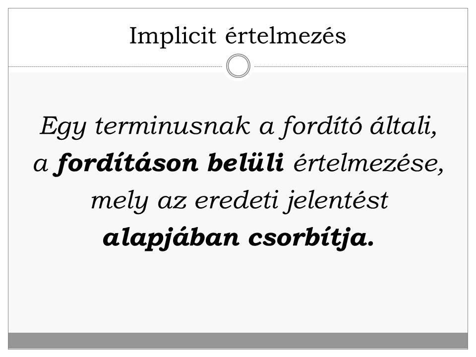 Implicit értelmezés Egy terminusnak a fordító általi, a fordításon belüli értelmezése, mely az eredeti jelentést alapjában csorbítja.