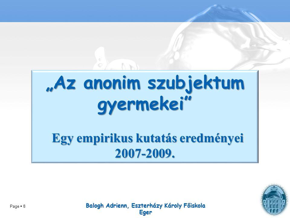 """Page  8 Balogh Adrienn, Eszterházy Károly Főiskola Eger """"Az anonim szubjektum gyermekei"""" Egy empirikus kutatás eredményei 2007-2009. Egy empirikus ku"""