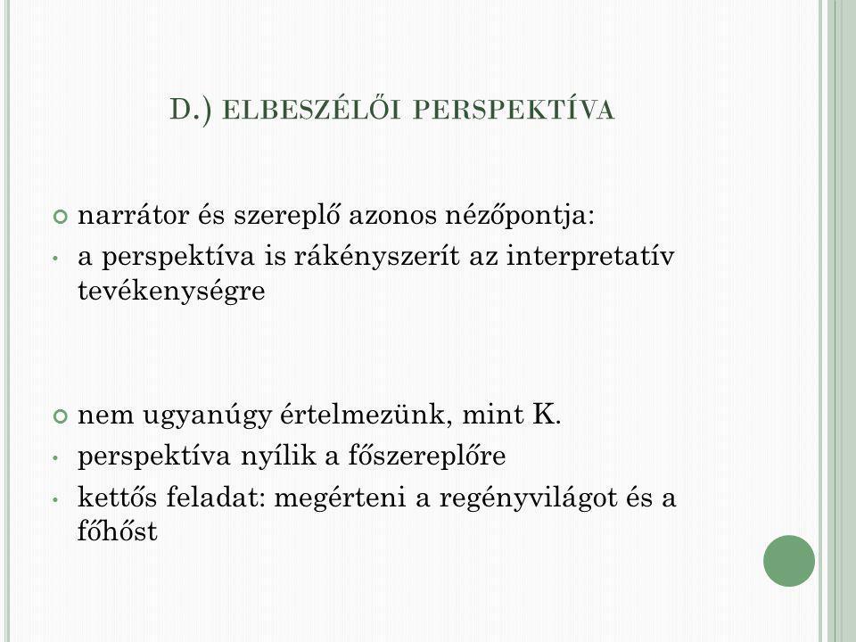 D.) ELBESZÉL Ő I PERSPEKTÍVA narrátor és szereplő azonos nézőpontja: a perspektíva is rákényszerít az interpretatív tevékenységre nem ugyanúgy értelmezünk, mint K.