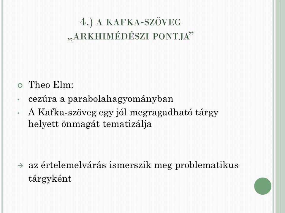 """4.) A KAFKA - SZÖVEG """" ARKHIMÉDÉSZI PONTJA Theo Elm: cezúra a parabolahagyományban A Kafka-szöveg egy jól megragadható tárgy helyett önmagát tematizálja  az értelemelvárás ismerszik meg problematikus tárgyként"""