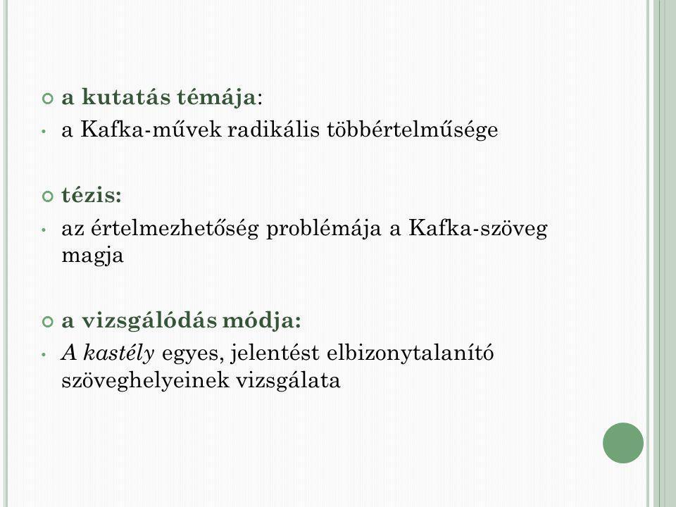 a kutatás témája : a Kafka-művek radikális többértelműsége tézis: az értelmezhetőség problémája a Kafka-szöveg magja a vizsgálódás módja: A kastély egyes, jelentést elbizonytalanító szöveghelyeinek vizsgálata