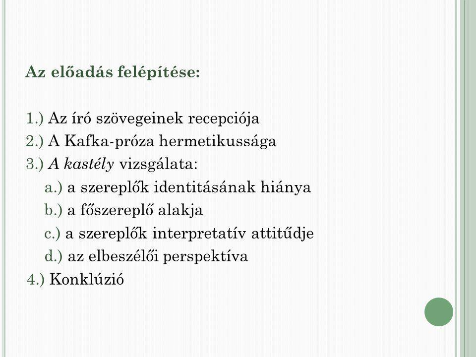 Az előadás felépítése: 1.) Az író szövegeinek recepciója 2.) A Kafka-próza hermetikussága 3.) A kastély vizsgálata: a.) a szereplők identitásának hiánya b.) a főszereplő alakja c.) a szereplők interpretatív attitűdje d.) az elbeszélői perspektíva 4.) Konklúzió