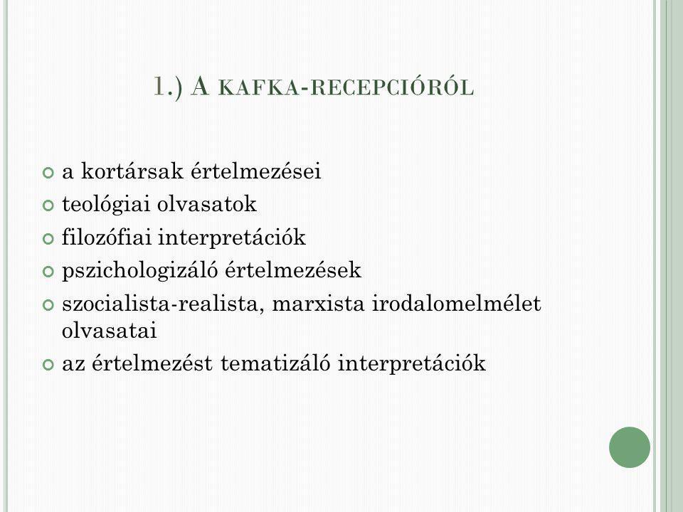 1.) A KAFKA - RECEPCIÓRÓL a kortársak értelmezései teológiai olvasatok filozófiai interpretációk pszichologizáló értelmezések szocialista-realista, marxista irodalomelmélet olvasatai az értelmezést tematizáló interpretációk