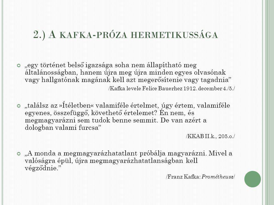 """2.) A KAFKA - PRÓZA HERMETIKUSSÁGA """"egy történet belső igazsága soha nem állapítható meg általánosságban, hanem újra meg újra minden egyes olvasónak vagy hallgatónak magának kell azt megerősítenie vagy tagadnia /Kafka levele Felice Bauerhez 1912."""