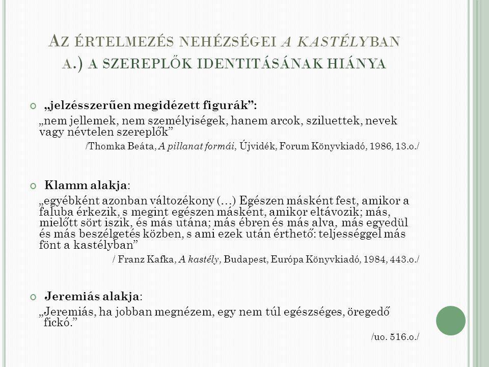 """A Z ÉRTELMEZÉS NEHÉZSÉGEI A KASTÉLYBAN A.) A SZEREPL Ő K IDENTITÁSÁNAK HIÁNYA """"jelzésszerűen megidézett figurák : """"nem jellemek, nem személyiségek, hanem arcok, sziluettek, nevek vagy névtelen szereplők /Thomka Beáta, A pillanat formái, Újvidék, Forum Könyvkiadó, 1986, 13.o./ Klamm alakja : """"egyébként azonban változékony (…) Egészen másként fest, amikor a faluba érkezik, s megint egészen másként, amikor eltávozik; más, mielőtt sört iszik, és más utána; más ébren és más alva, más egyedül és más beszélgetés közben, s ami ezek után érthető: teljességgel más fönt a kastélyban / Franz Kafka, A kastély, Budapest, Európa Könyvkiadó, 1984, 443.o./ Jeremiás alakja : """"Jeremiás, ha jobban megnézem, egy nem túl egészséges, öregedő fickó. /uo."""
