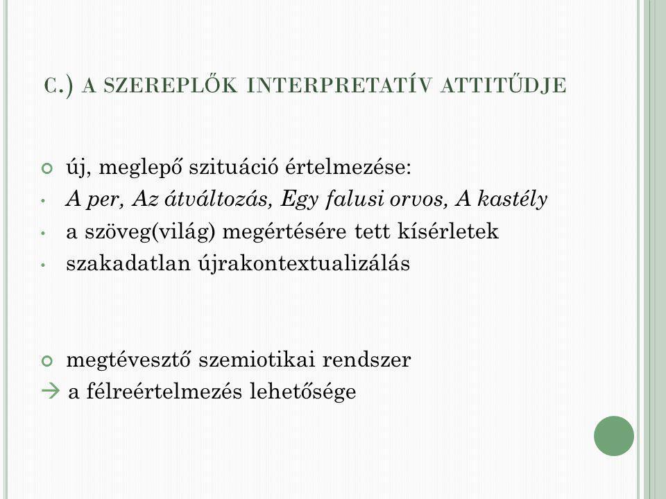 C.) A SZEREPL Ő K INTERPRETATÍV ATTIT Ű DJE új, meglepő szituáció értelmezése: A per, Az átváltozás, Egy falusi orvos, A kastély a szöveg(világ) megértésére tett kísérletek szakadatlan újrakontextualizálás megtévesztő szemiotikai rendszer  a félreértelmezés lehetősége