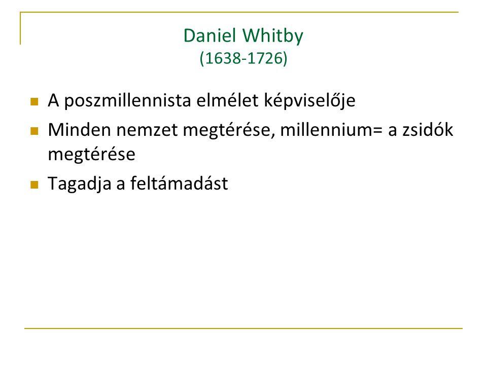 Daniel Whitby (1638-1726) A poszmillennista elmélet képviselője Minden nemzet megtérése, millennium= a zsidók megtérése Tagadja a feltámadást