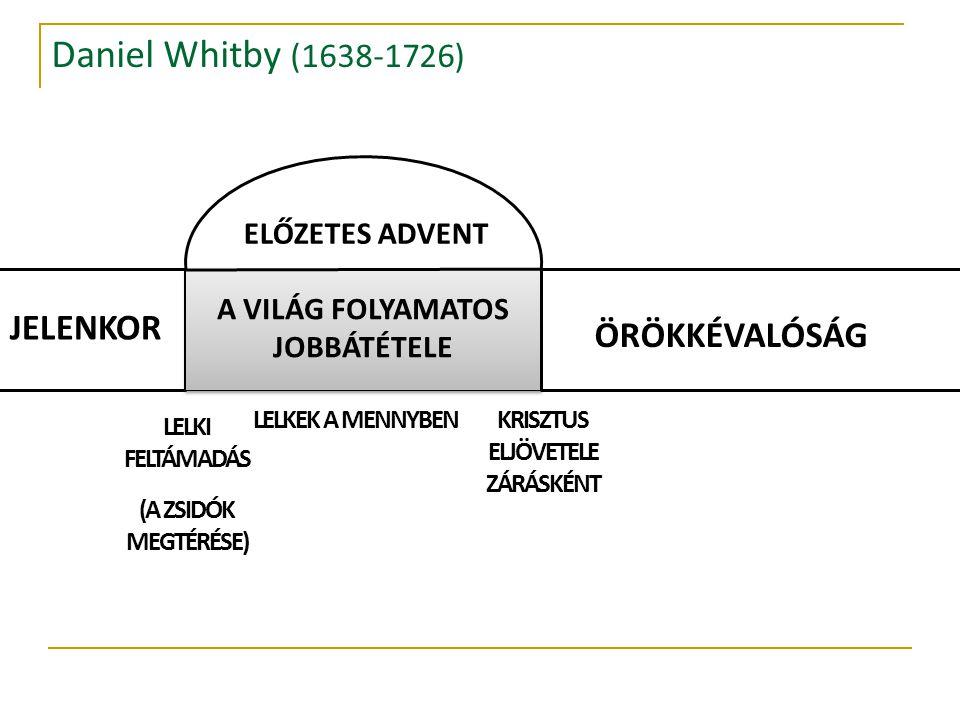 Daniel Whitby (1638-1726) JELENKOR A VILÁG FOLYAMATOS JOBBÁTÉTELE ÖRÖKKÉVALÓSÁG ELŐZETES ADVENT LELKI FELTÁMADÁS (A ZSIDÓK MEGTÉRÉSE) LELKEK A MENNYBENKRISZTUS ELJÖVETELE ZÁRÁSKÉNT