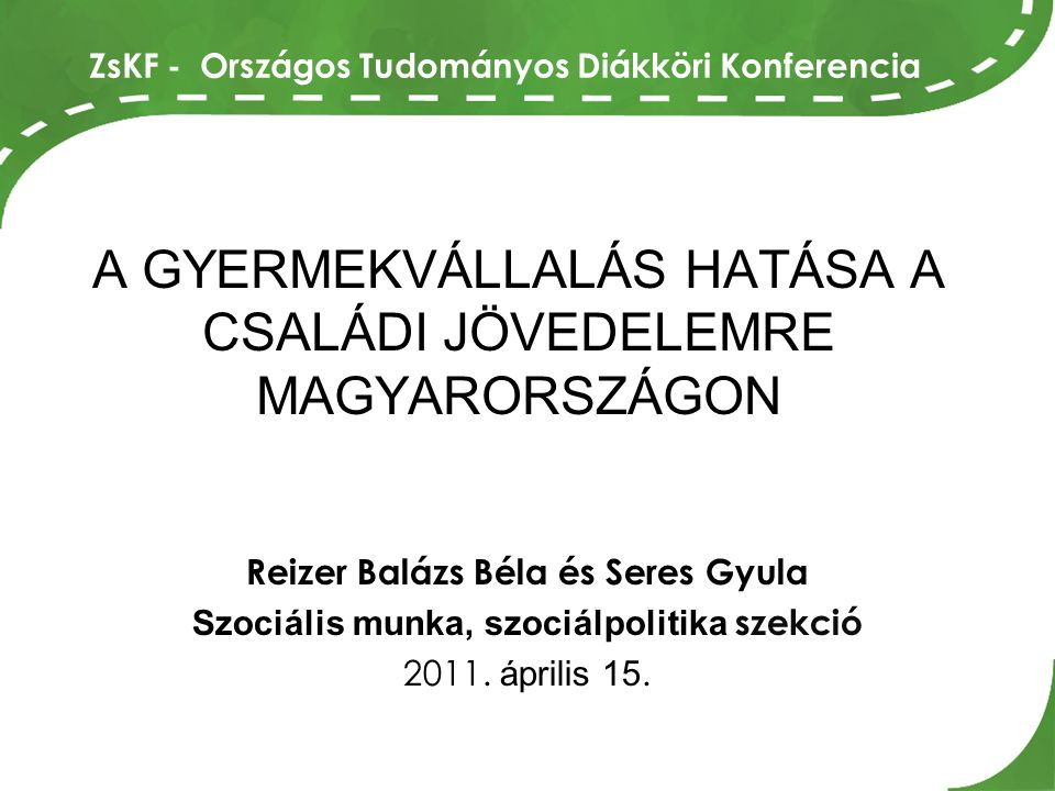 A GYERMEKVÁLLALÁS HATÁSA A CSALÁDI JÖVEDELEMRE MAGYARORSZÁGON Reizer Balázs Béla és Seres Gyula Szociális munka, szociálpolitika szekció 2011.
