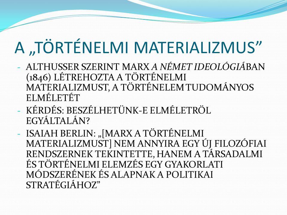 """A """"TÖRTÉNELMI MATERIALIZMUS"""" - ALTHUSSER SZERINT MARX A NÉMET IDEOLÓGIÁBAN (1846) LÉTREHOZTA A TÖRTÉNELMI MATERIALIZMUST, A TÖRTÉNELEM TUDOMÁNYOS ELMÉ"""