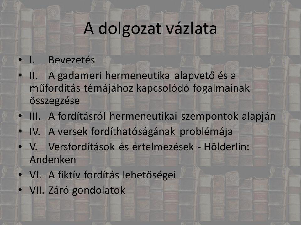 A dolgozat vázlata I.Bevezetés II.A gadameri hermeneutika alapvető és a műfordítás témájához kapcsolódó fogalmainak összegzése III.A fordításról herme