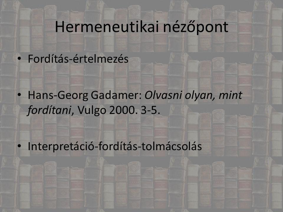Hermeneutikai nézőpont Fordítás-értelmezés Hans-Georg Gadamer: Olvasni olyan, mint fordítani, Vulgo 2000. 3-5. Interpretáció-fordítás-tolmácsolás