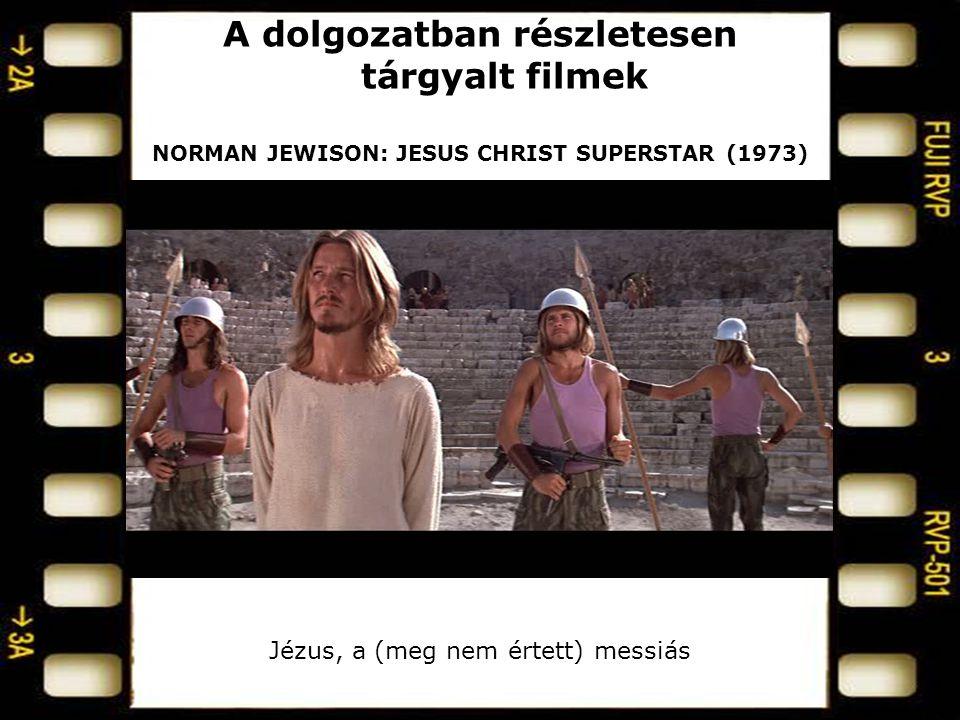 A dolgozatban részletesen tárgyalt filmek NORMAN JEWISON: JESUS CHRIST SUPERSTAR (1973) Jézus, a (meg nem értett) messiás