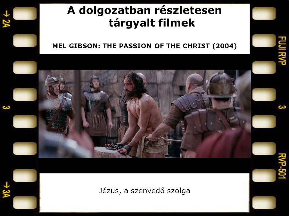 A dolgozatban részletesen tárgyalt filmek MEL GIBSON: THE PASSION OF THE CHRIST (2004) Jézus, a szenvedő szolga