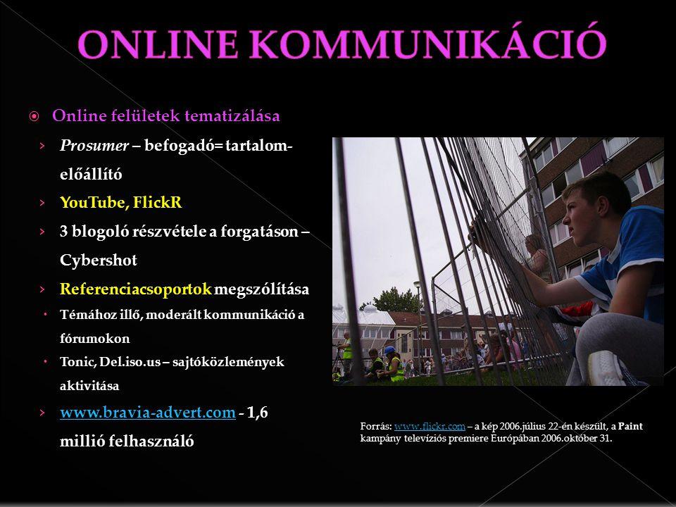  Online felületek tematizálása › Prosumer – befogadó= tartalom- előállító › YouTube, FlickR › 3 blogoló részvétele a forgatáson – Cybershot › Referenciacsoportok megszólítása  Témához illő, moderált kommunikáció a fórumokon  Tonic, Del.iso.us – sajtóközlemények aktivitása › www.bravia-advert.com - 1,6 millió felhasználó www.bravia-advert.com Forrás: www.flickr.com – a kép 2006.július 22-én készült, a Paint kampány televíziós premiere Európában 2006.október 31.