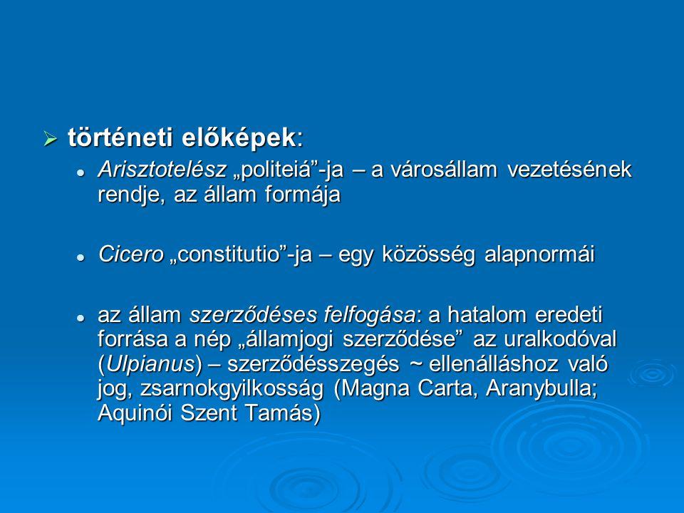 """ történeti előképek: Arisztotelész """"politeiá -ja – a városállam vezetésének rendje, az állam formája Arisztotelész """"politeiá -ja – a városállam vezetésének rendje, az állam formája Cicero """"constitutio -ja – egy közösség alapnormái Cicero """"constitutio -ja – egy közösség alapnormái az állam szerződéses felfogása: a hatalom eredeti forrása a nép """"államjogi szerződése az uralkodóval (Ulpianus) – szerződésszegés ~ ellenálláshoz való jog, zsarnokgyilkosság (Magna Carta, Aranybulla; Aquinói Szent Tamás) az állam szerződéses felfogása: a hatalom eredeti forrása a nép """"államjogi szerződése az uralkodóval (Ulpianus) – szerződésszegés ~ ellenálláshoz való jog, zsarnokgyilkosság (Magna Carta, Aranybulla; Aquinói Szent Tamás)"""