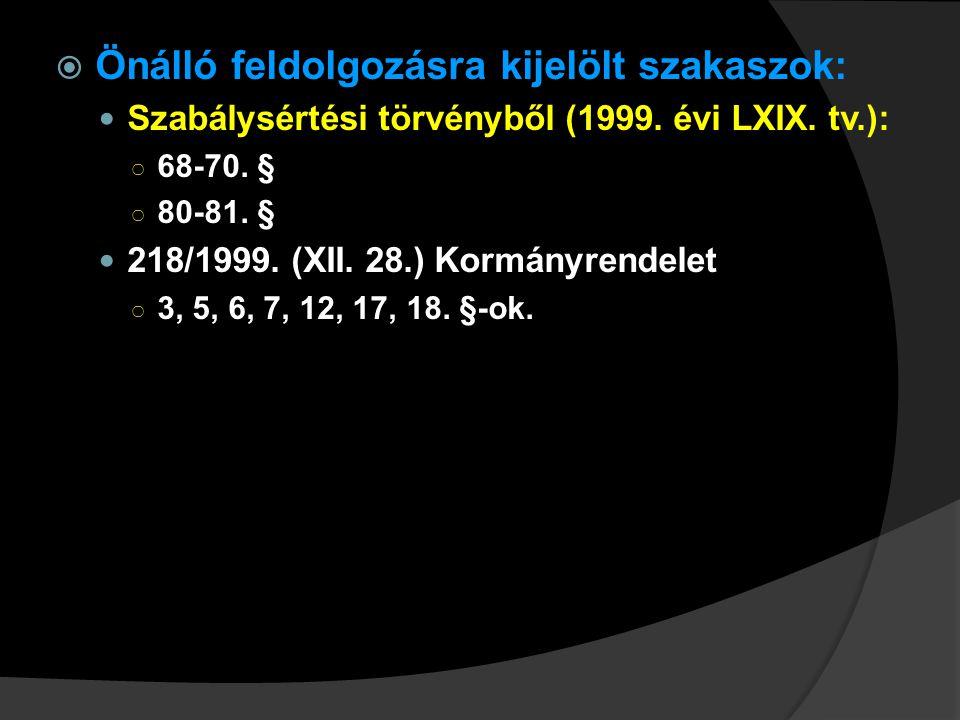  Önálló feldolgozásra kijelölt szakaszok: Szabálysértési törvényből (1999. évi LXIX. tv.): ○ 68-70. § ○ 80-81. § 218/1999. (XII. 28.) Kormányrendelet
