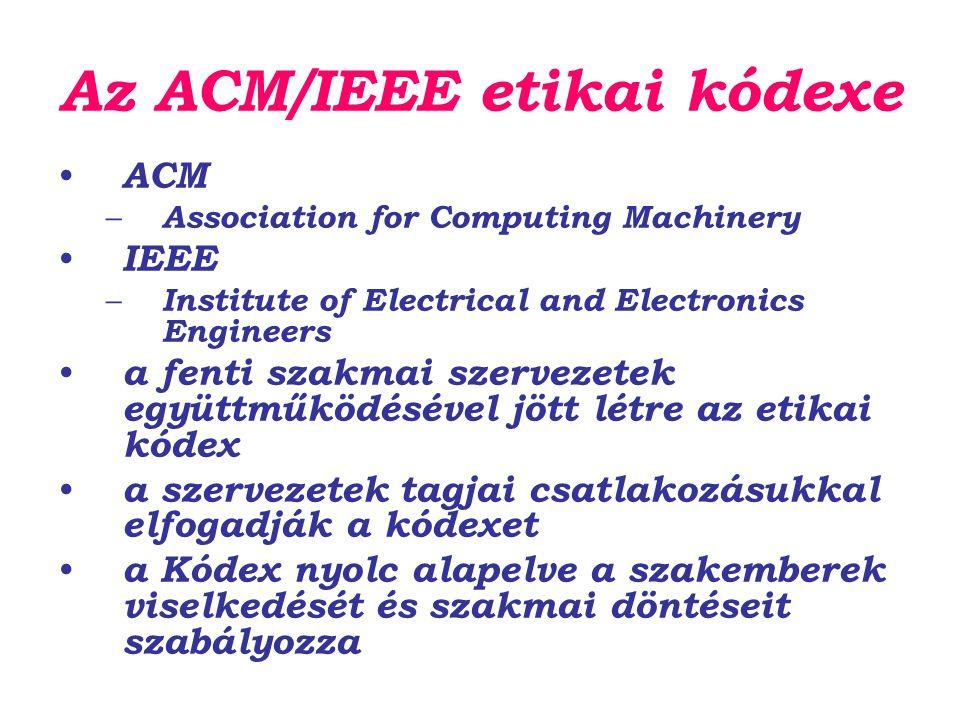 Az ACM/IEEE etikai kódexe ACM – Association for Computing Machinery IEEE – Institute of Electrical and Electronics Engineers a fenti szakmai szervezetek együttműködésével jött létre az etikai kódex a szervezetek tagjai csatlakozásukkal elfogadják a kódexet a Kódex nyolc alapelve a szakemberek viselkedését és szakmai döntéseit szabályozza