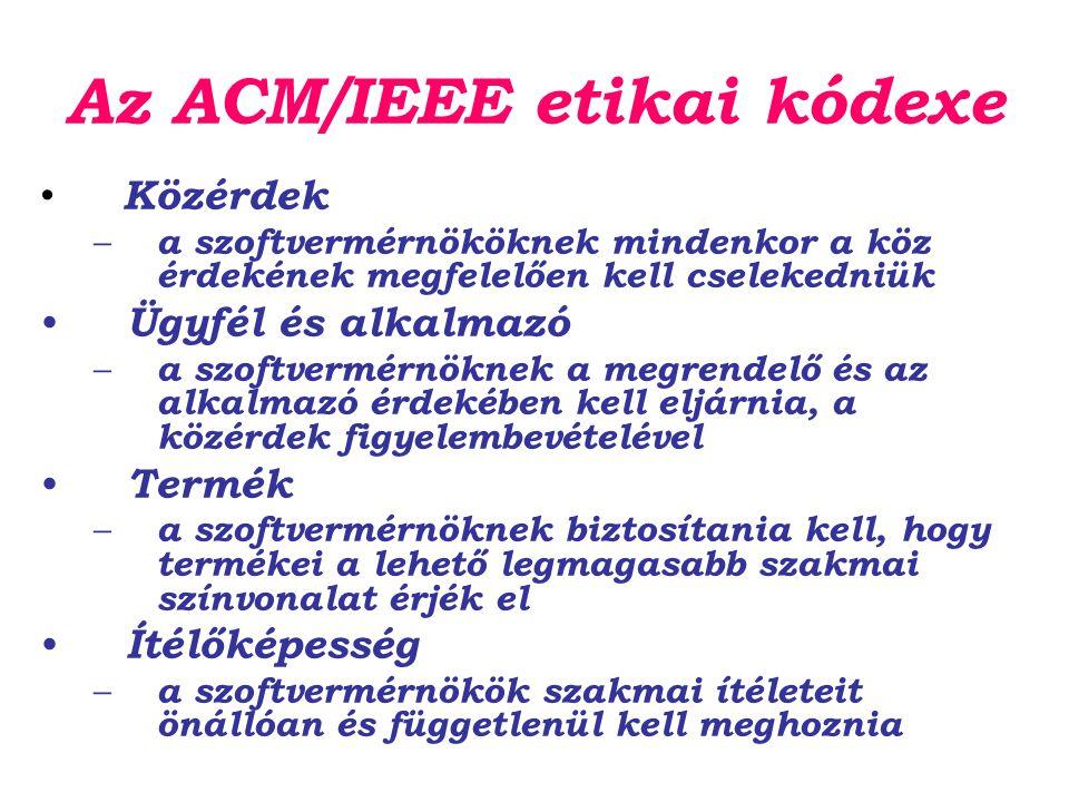 Az ACM/IEEE etikai kódexe Közérdek – a szoftvermérnököknek mindenkor a köz érdekének megfelelően kell cselekedniük Ügyfél és alkalmazó – a szoftvermérnöknek a megrendelő és az alkalmazó érdekében kell eljárnia, a közérdek figyelembevételével Termék – a szoftvermérnöknek biztosítania kell, hogy termékei a lehető legmagasabb szakmai színvonalat érjék el Ítélőképesség – a szoftvermérnökök szakmai ítéleteit önállóan és függetlenül kell meghoznia