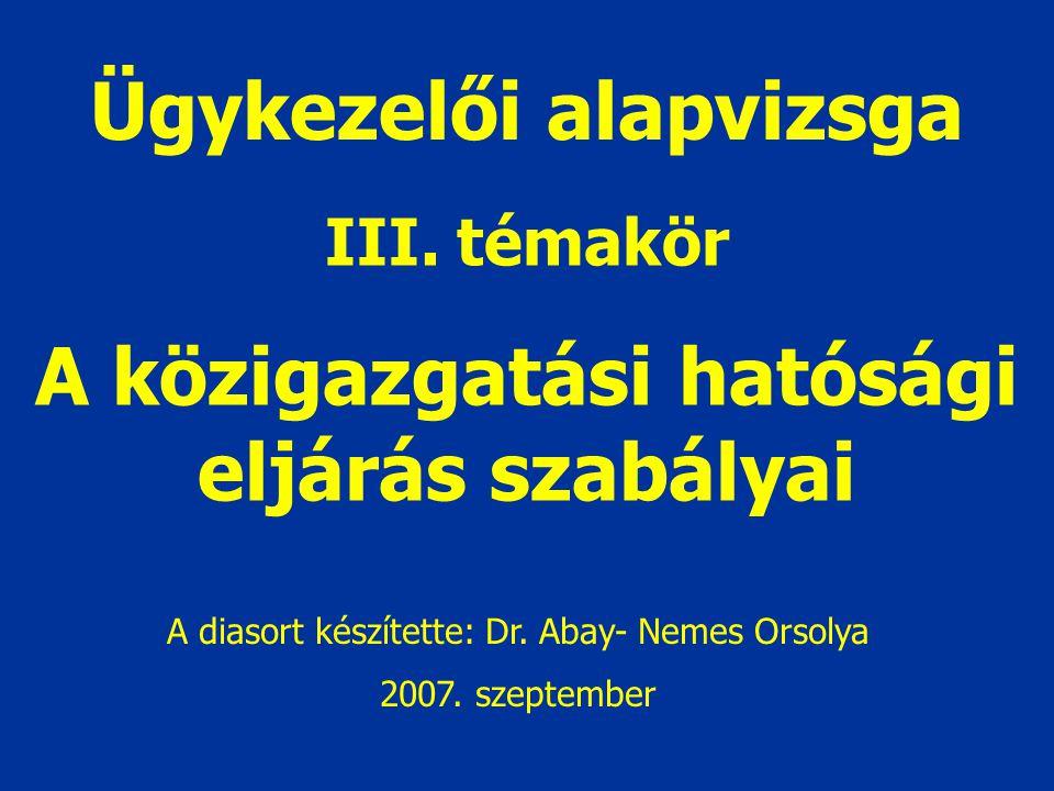 Ügykezelői alapvizsga III. témakör A közigazgatási hatósági eljárás szabályai A diasort készítette: Dr. Abay- Nemes Orsolya 2007. szeptember