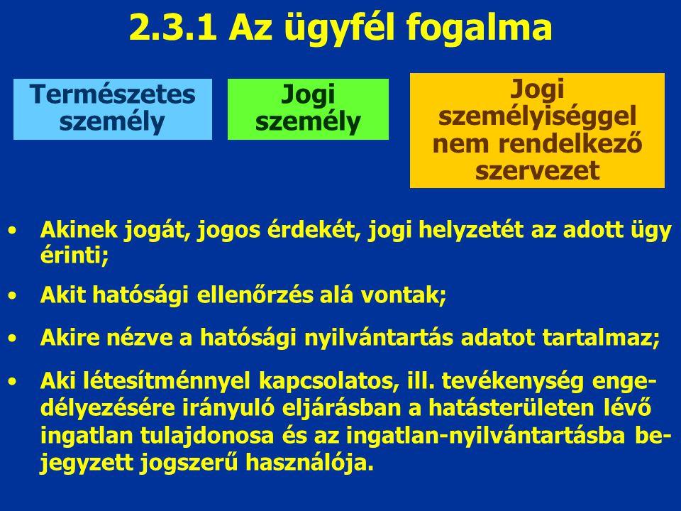 2.3.1 Az ügyfél fogalma Természetes személy Jogi személy Jogi személyiséggel nem rendelkező szervezet Akinek jogát, jogos érdekét, jogi helyzetét az a